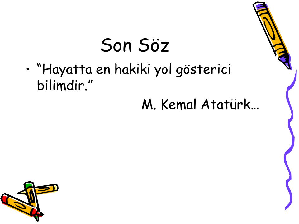 Son Söz Hayatta en hakiki yol gösterici bilimdir. M. Kemal Atatürk…