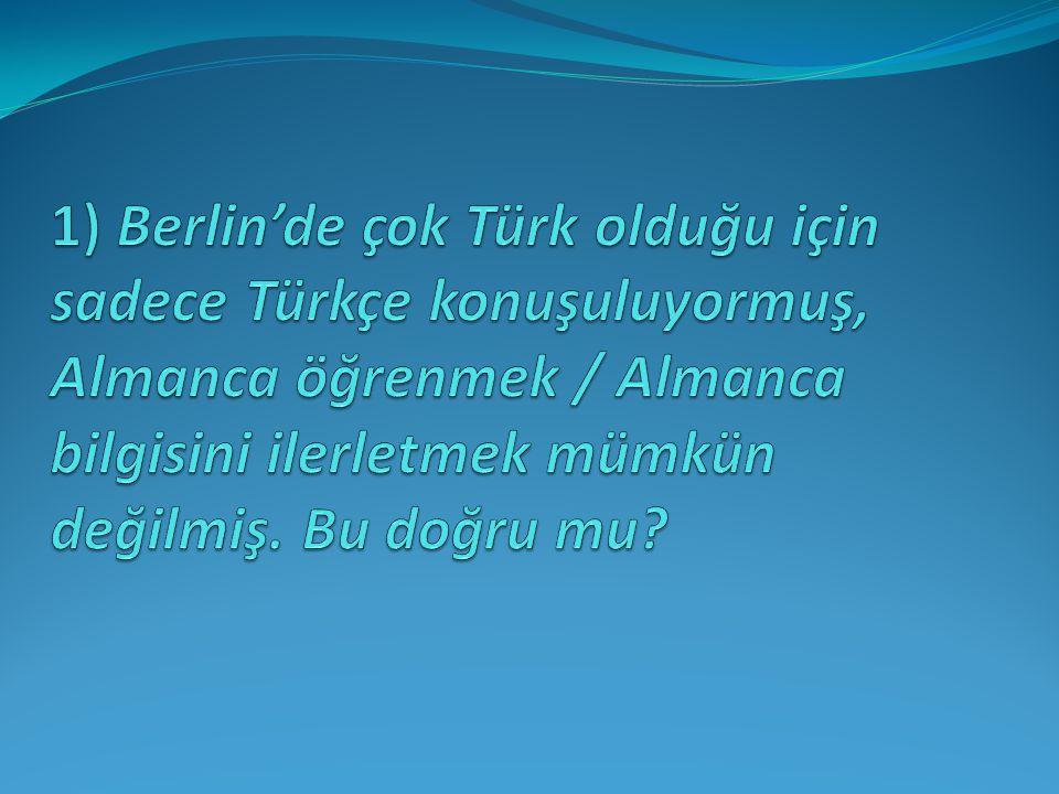 1) Berlin'de çok Türk olduğu için sadece Türkçe konuşuluyormuş, Almanca öğrenmek / Almanca bilgisini ilerletmek mümkün değilmiş.