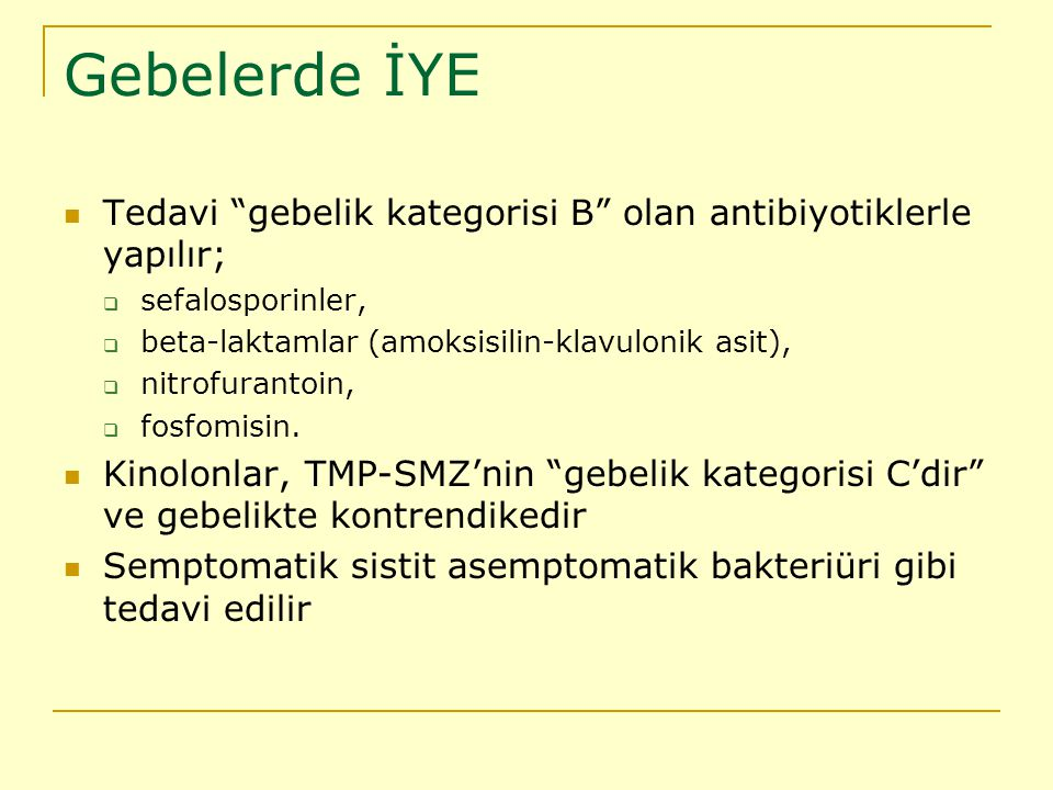 Gebelerde İYE Tedavi gebelik kategorisi B olan antibiyotiklerle yapılır; sefalosporinler, beta-laktamlar (amoksisilin-klavulonik asit),