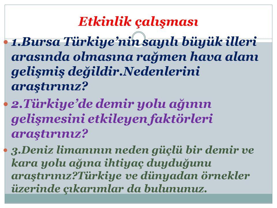 Etkinlik çalışması 1.Bursa Türkiye'nin sayılı büyük illeri arasında olmasına rağmen hava alanı gelişmiş değildir.Nedenlerini araştırınız