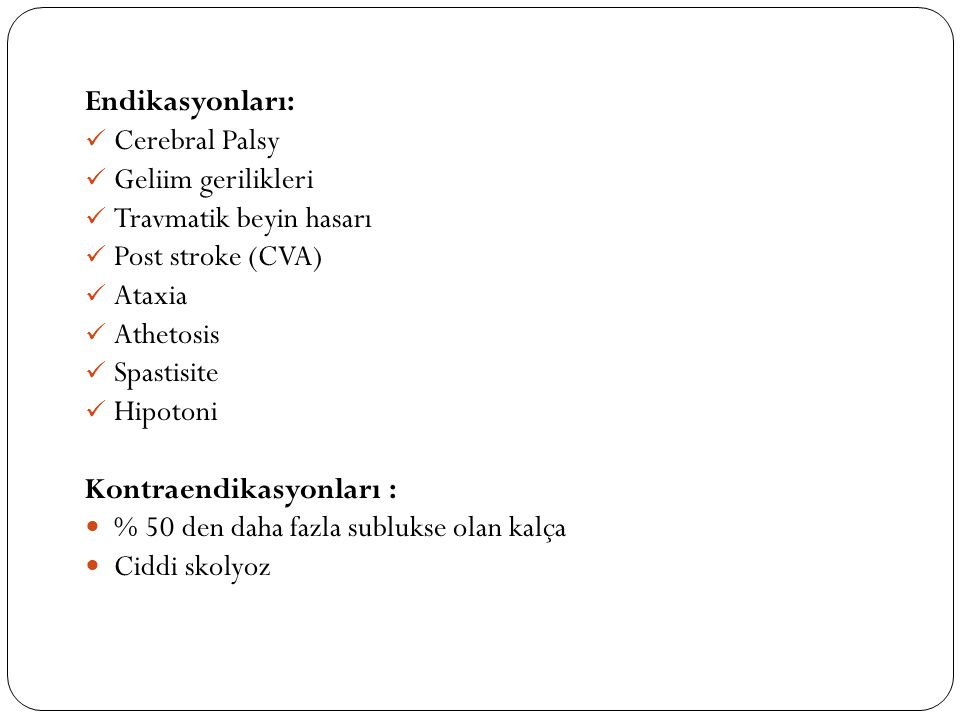 Endikasyonları: Cerebral Palsy. Geliim gerilikleri. Travmatik beyin hasarı. Post stroke (CVA) Ataxia.
