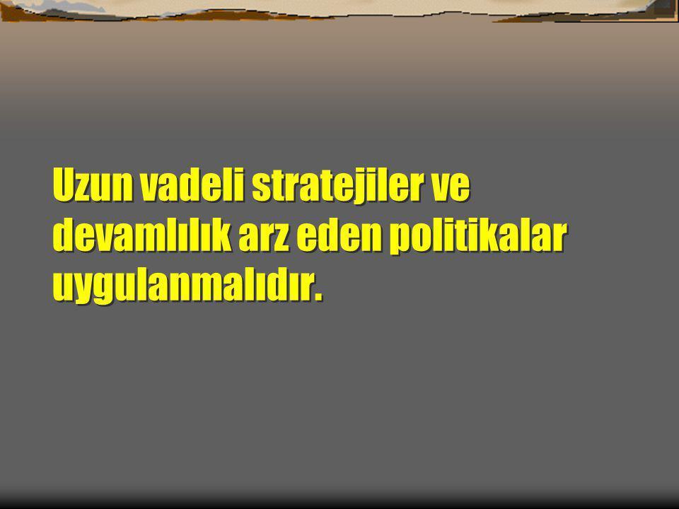 Uzun vadeli stratejiler ve devamlılık arz eden politikalar uygulanmalıdır.