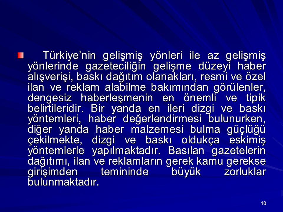 Türkiye'nin gelişmiş yönleri ile az gelişmiş yönlerinde gazeteciliğin gelişme düzeyi haber alışverişi, baskı dağıtım olanakları, resmi ve özel ilan ve reklam alabilme bakımından görülenler, dengesiz haberleşmenin en önemli ve tipik belirtileridir.