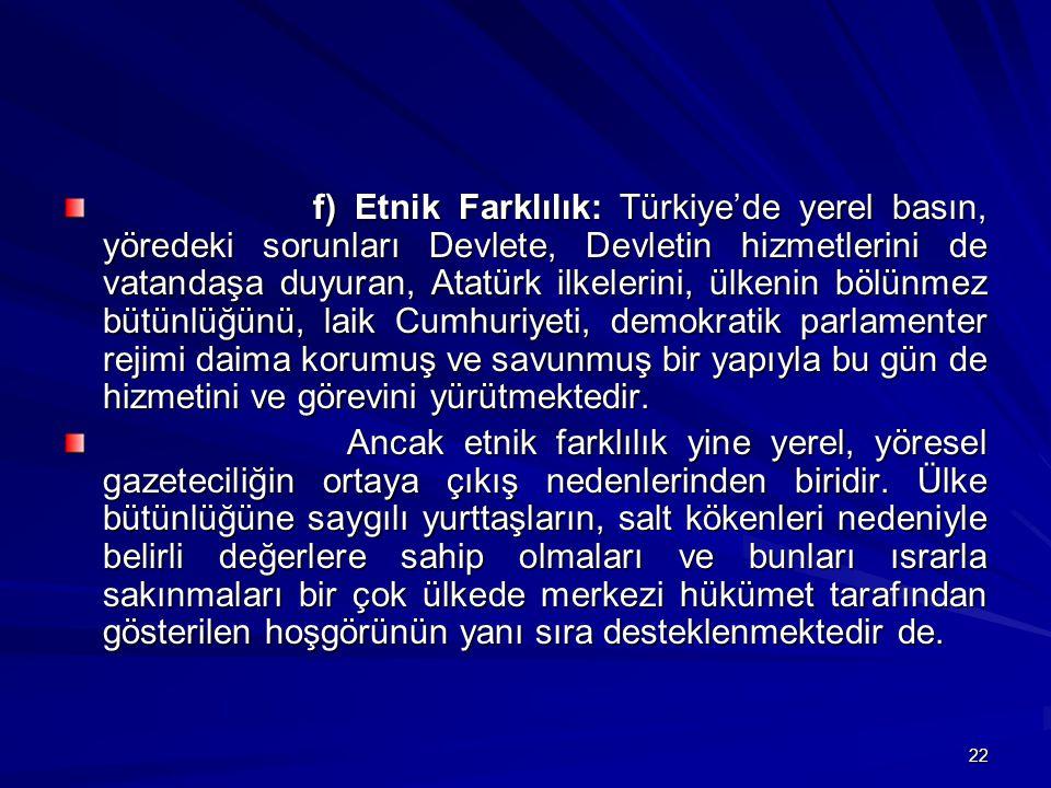 f) Etnik Farklılık: Türkiye'de yerel basın, yöredeki sorunları Devlete, Devletin hizmetlerini de vatandaşa duyuran, Atatürk ilkelerini, ülkenin bölünmez bütünlüğünü, laik Cumhuriyeti, demokratik parlamenter rejimi daima korumuş ve savunmuş bir yapıyla bu gün de hizmetini ve görevini yürütmektedir.
