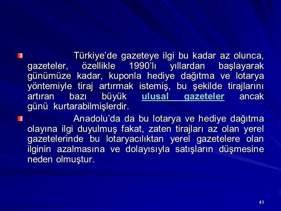 Türkiye'de gazeteye ilgi bu kadar az olunca, gazeteler, özellikle 1990'lı yıllardan başlayarak günümüze kadar, kuponla hediye dağıtma ve lotarya yöntemiyle tiraj artırmak istemiş, bu şekilde tirajlarını artıran bazı büyük ulusal gazeteler ancak günü kurtarabilmişlerdir.