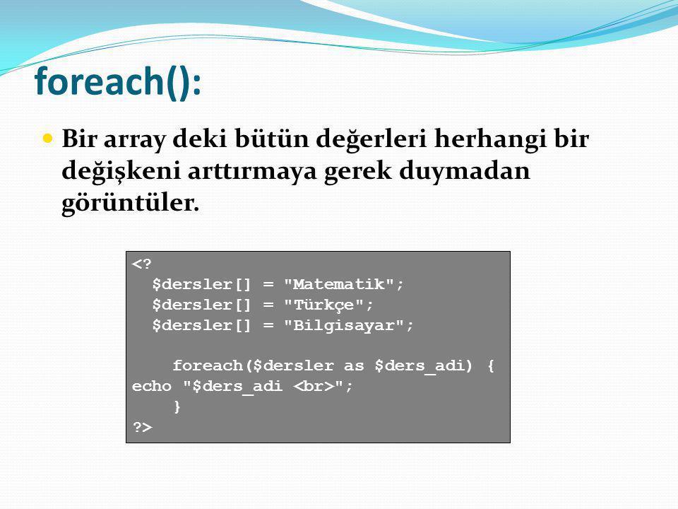 foreach(): Bir array deki bütün değerleri herhangi bir değişkeni arttırmaya gerek duymadan görüntüler.