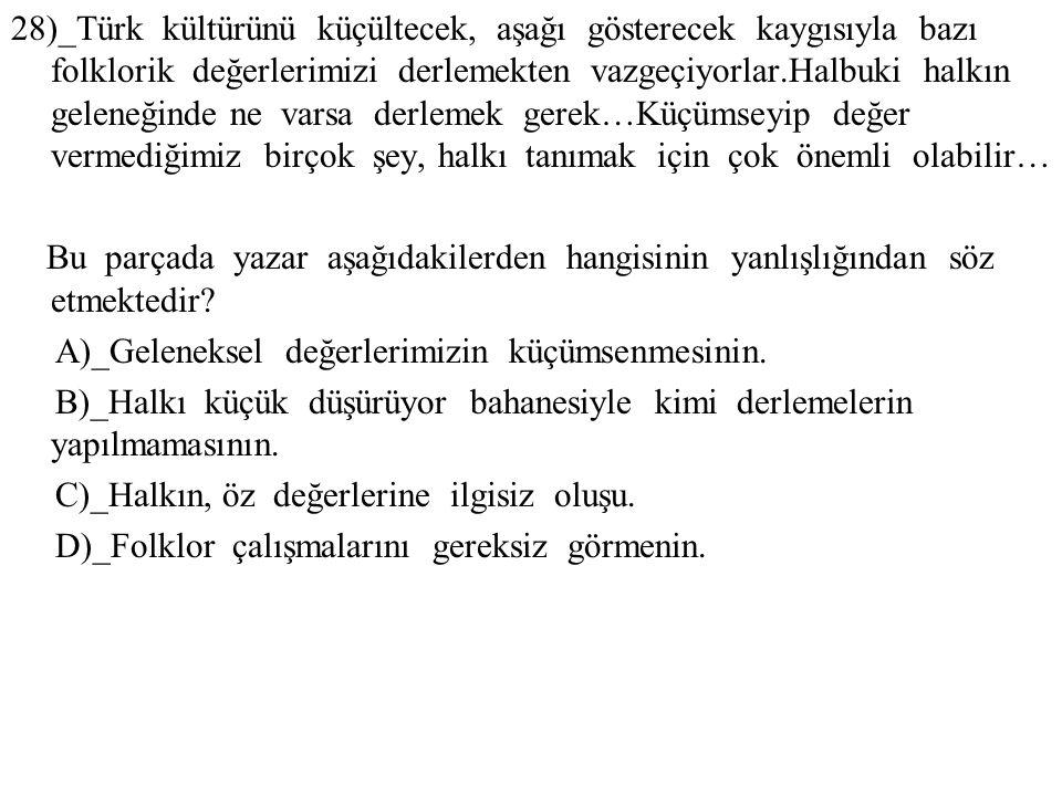28)_Türk kültürünü küçültecek, aşağı gösterecek kaygısıyla bazı folklorik değerlerimizi derlemekten vazgeçiyorlar.Halbuki halkın geleneğinde ne varsa derlemek gerek…Küçümseyip değer vermediğimiz birçok şey, halkı tanımak için çok önemli olabilir…