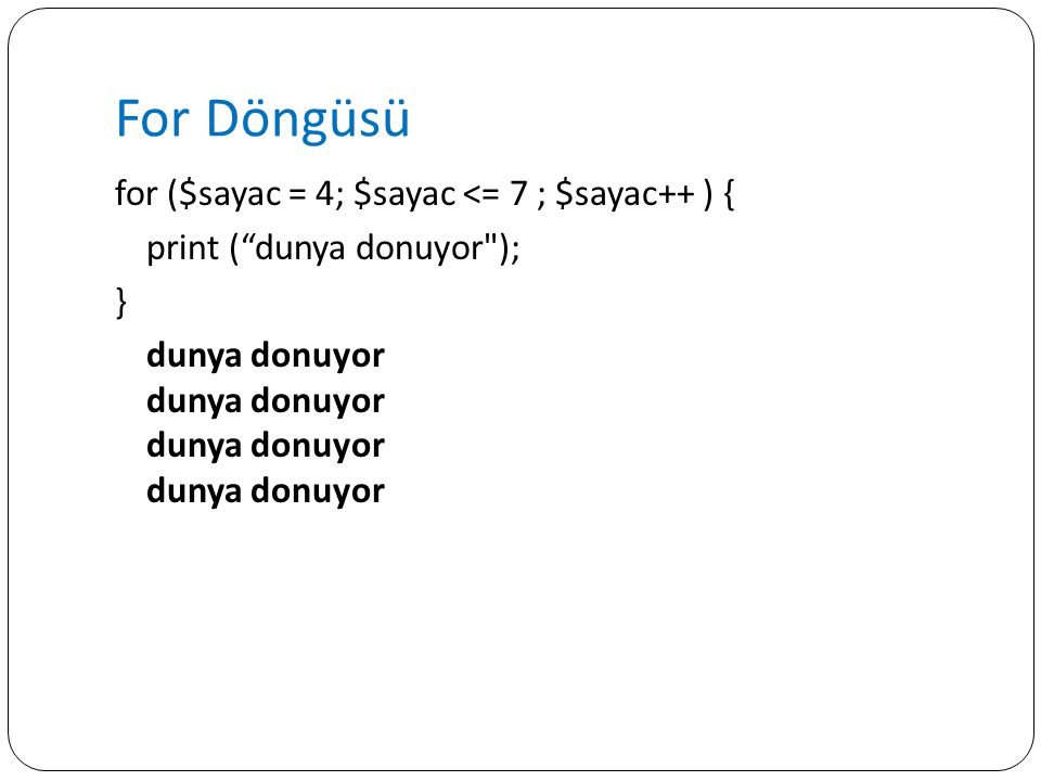 For Döngüsü for ($sayac = 4; $sayac <= 7 ; $sayac++ ) { print ( dunya donuyor ); } dunya donuyor dunya donuyor dunya donuyor dunya donuyor