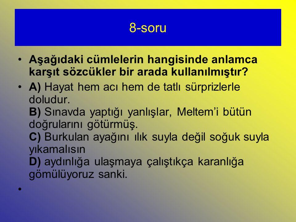 8-soru Aşağıdaki cümlelerin hangisinde anlamca karşıt sözcükler bir arada kullanılmıştır