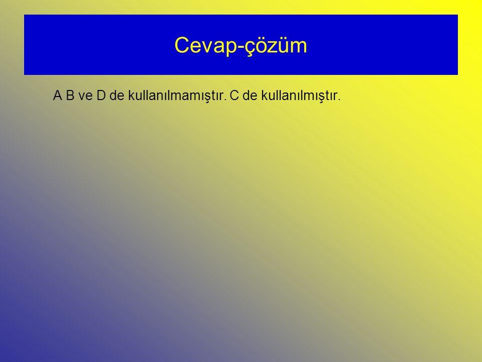 Cevap-çözüm A B ve D de kullanılmamıştır. C de kullanılmıştır.