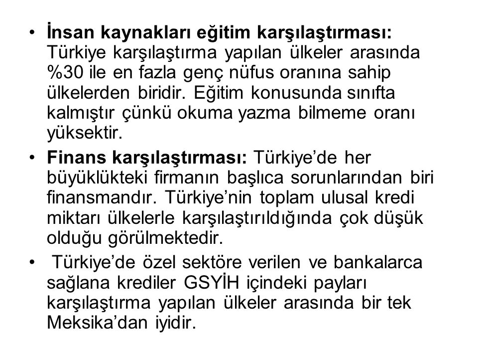 İnsan kaynakları eğitim karşılaştırması: Türkiye karşılaştırma yapılan ülkeler arasında %30 ile en fazla genç nüfus oranına sahip ülkelerden biridir. Eğitim konusunda sınıfta kalmıştır çünkü okuma yazma bilmeme oranı yüksektir.