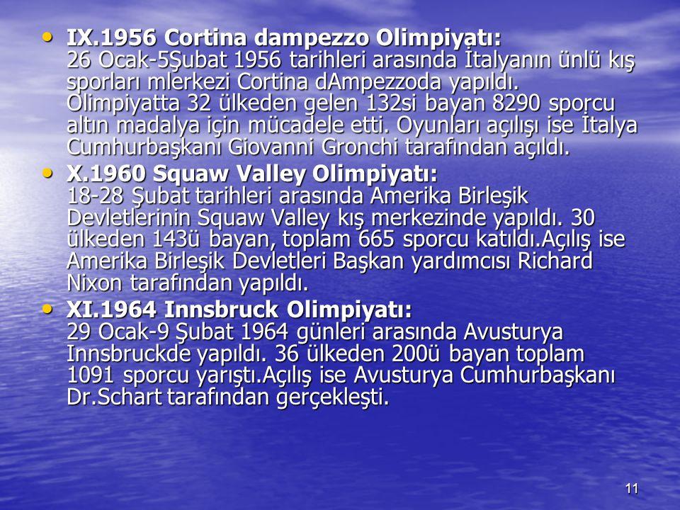 IX.1956 Cortina dampezzo Olimpiyatı: 26 Ocak-5Şubat 1956 tarihleri arasında İtalyanın ünlü kış sporları mlerkezi Cortina dAmpezzoda yapıldı. Olimpiyatta 32 ülkeden gelen 132si bayan 8290 sporcu altın madalya için mücadele etti. Oyunları açılışı ise İtalya Cumhurbaşkanı Giovanni Gronchi tarafından açıldı.