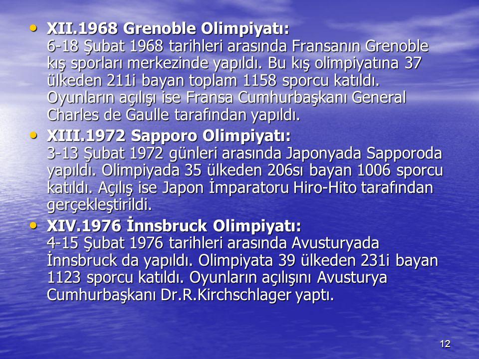 XII.1968 Grenoble Olimpiyatı: 6-18 Şubat 1968 tarihleri arasında Fransanın Grenoble kış sporları merkezinde yapıldı. Bu kış olimpiyatına 37 ülkeden 211i bayan toplam 1158 sporcu katıldı. Oyunların açılışı ise Fransa Cumhurbaşkanı General Charles de Gaulle tarafından yapıldı.
