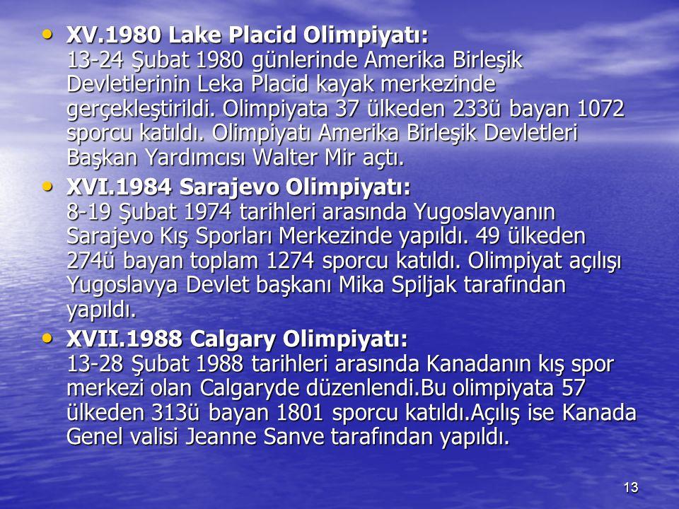 XV.1980 Lake Placid Olimpiyatı: 13-24 Şubat 1980 günlerinde Amerika Birleşik Devletlerinin Leka Placid kayak merkezinde gerçekleştirildi. Olimpiyata 37 ülkeden 233ü bayan 1072 sporcu katıldı. Olimpiyatı Amerika Birleşik Devletleri Başkan Yardımcısı Walter Mir açtı.