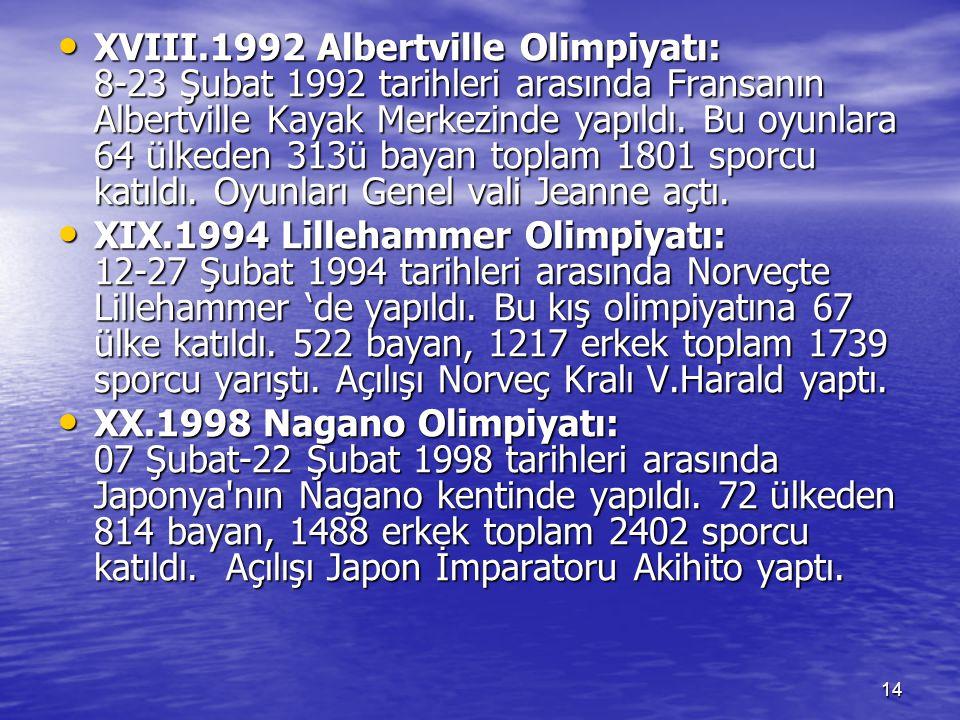 XVIII.1992 Albertville Olimpiyatı: 8-23 Şubat 1992 tarihleri arasında Fransanın Albertville Kayak Merkezinde yapıldı. Bu oyunlara 64 ülkeden 313ü bayan toplam 1801 sporcu katıldı. Oyunları Genel vali Jeanne açtı.