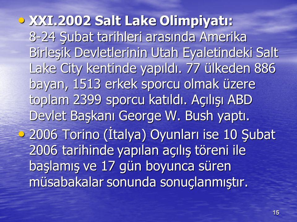 XXI.2002 Salt Lake Olimpiyatı: 8-24 Şubat tarihleri arasında Amerika Birleşik Devletlerinin Utah Eyaletindeki Salt Lake City kentinde yapıldı. 77 ülkeden 886 bayan, 1513 erkek sporcu olmak üzere toplam 2399 sporcu katıldı. Açılışı ABD Devlet Başkanı George W. Bush yaptı.