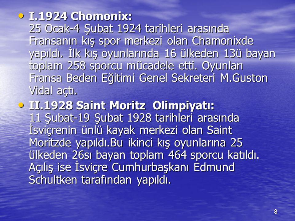 I.1924 Chomonix: 25 Ocak-4 Şubat 1924 tarihleri arasında Fransanın kış spor merkezi olan Chamonixde yapıldı. İlk kış oyunlarında 16 ülkeden 13ü bayan toplam 258 sporcu mücadele etti. Oyunları Fransa Beden Eğitimi Genel Sekreteri M.Guston Vidal açtı.