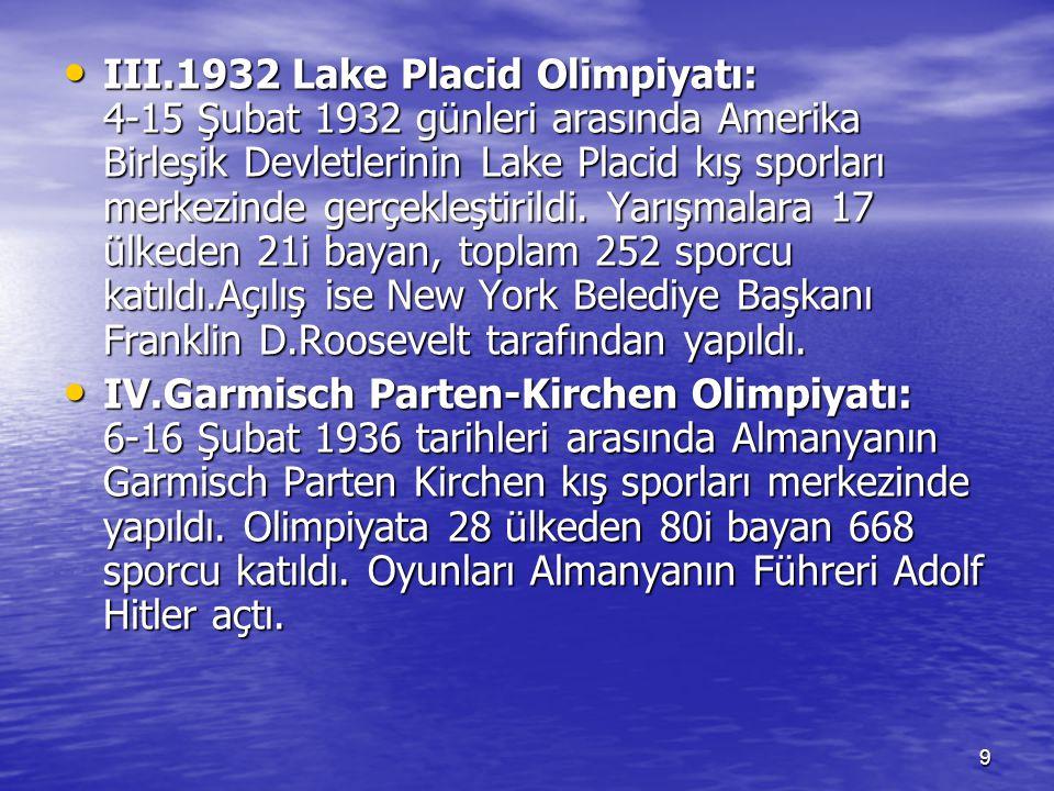 III.1932 Lake Placid Olimpiyatı: 4-15 Şubat 1932 günleri arasında Amerika Birleşik Devletlerinin Lake Placid kış sporları merkezinde gerçekleştirildi. Yarışmalara 17 ülkeden 21i bayan, toplam 252 sporcu katıldı.Açılış ise New York Belediye Başkanı Franklin D.Roosevelt tarafından yapıldı.