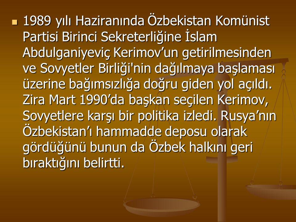 1989 yılı Haziranında Özbekistan Komünist Partisi Birinci Sekreterliğine İslam Abdulganiyeviç Kerimov'un getirilmesinden ve Sovyetler Birliği nin dağılmaya başlaması üzerine bağımsızlığa doğru giden yol açıldı.
