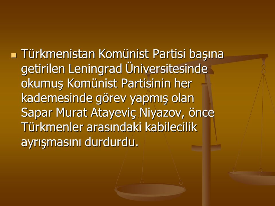 Türkmenistan Komünist Partisi başına getirilen Leningrad Üniversitesinde okumuş Komünist Partisinin her kademesinde görev yapmış olan Sapar Murat Atayeviç Niyazov, önce Türkmenler arasındaki kabilecilik ayrışmasını durdurdu.
