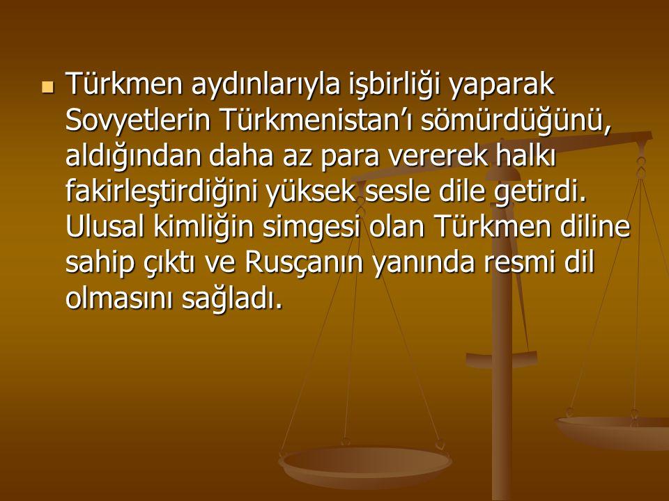 Türkmen aydınlarıyla işbirliği yaparak Sovyetlerin Türkmenistan'ı sömürdüğünü, aldığından daha az para vererek halkı fakirleştirdiğini yüksek sesle dile getirdi.