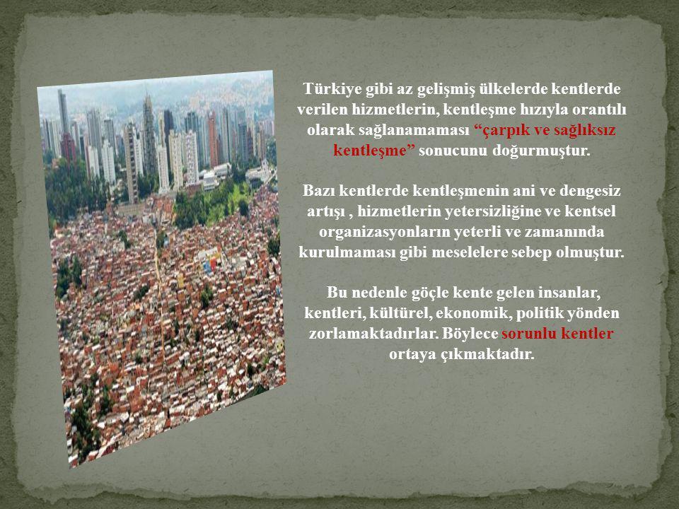 Türkiye gibi az gelişmiş ülkelerde kentlerde verilen hizmetlerin, kentleşme hızıyla orantılı olarak sağlanamaması çarpık ve sağlıksız kentleşme sonucunu doğurmuştur.
