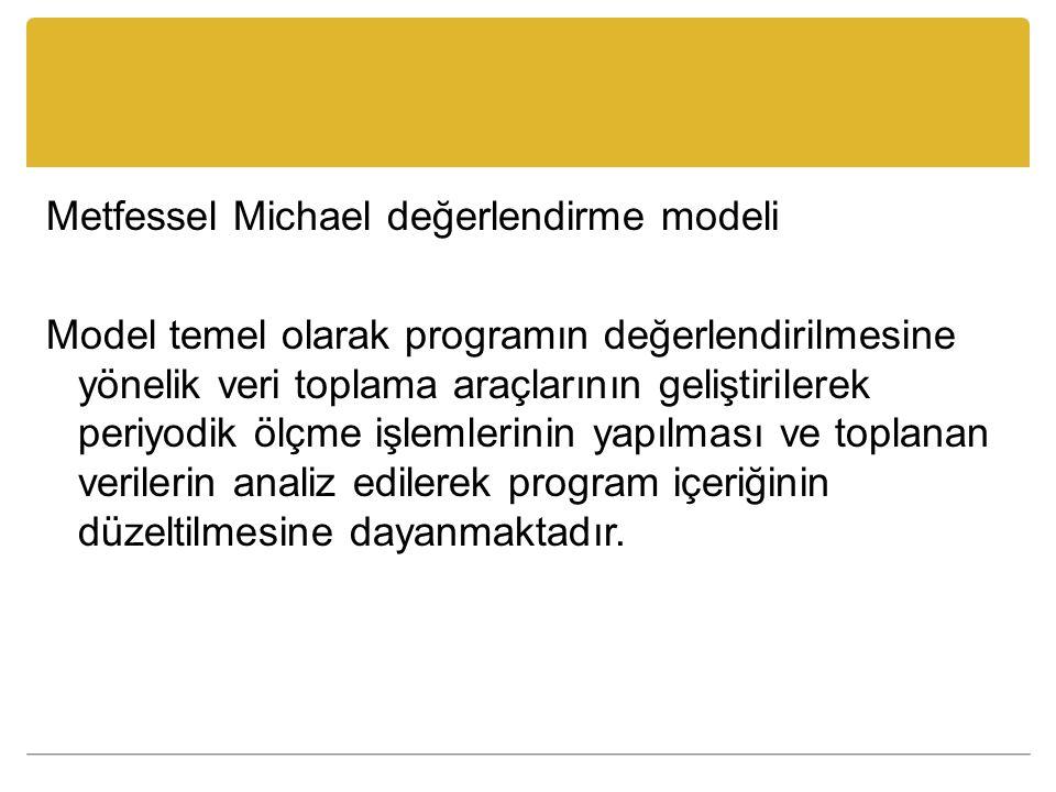 Metfessel Michael değerlendirme modeli Model temel olarak programın değerlendirilmesine yönelik veri toplama araçlarının geliştirilerek periyodik ölçme işlemlerinin yapılması ve toplanan verilerin analiz edilerek program içeriğinin düzeltilmesine dayanmaktadır.