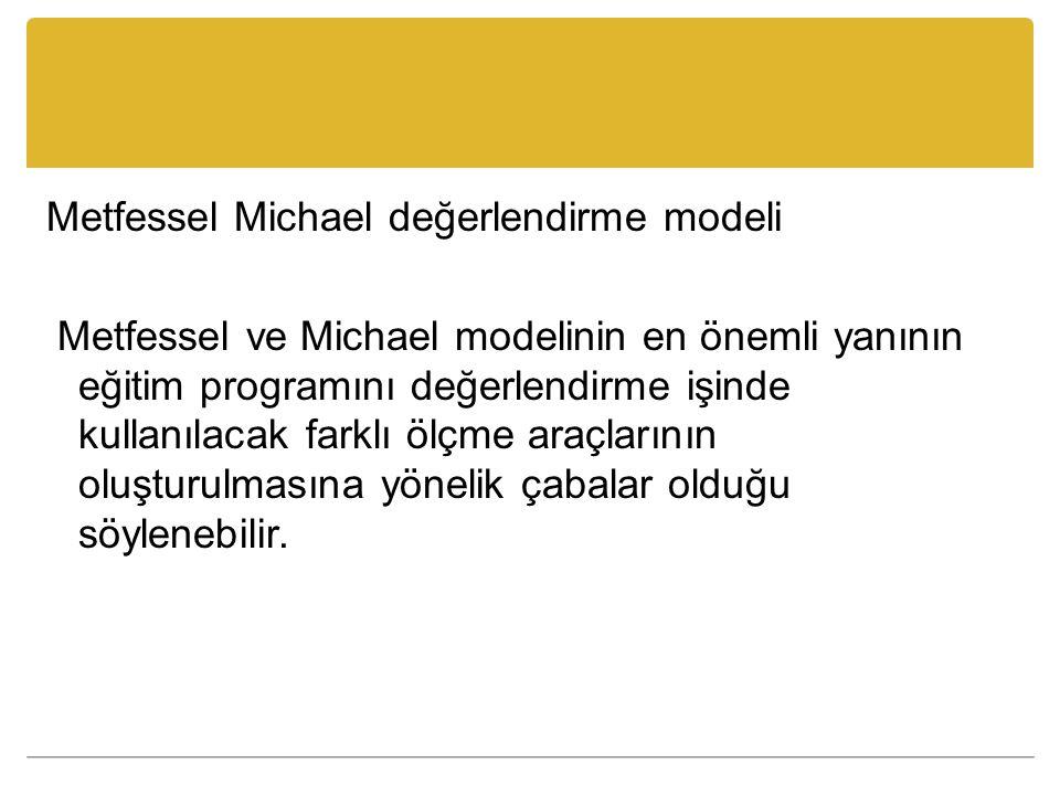 Metfessel Michael değerlendirme modeli Metfessel ve Michael modelinin en önemli yanının eğitim programını değerlendirme işinde kullanılacak farklı ölçme araçlarının oluşturulmasına yönelik çabalar olduğu söylenebilir.