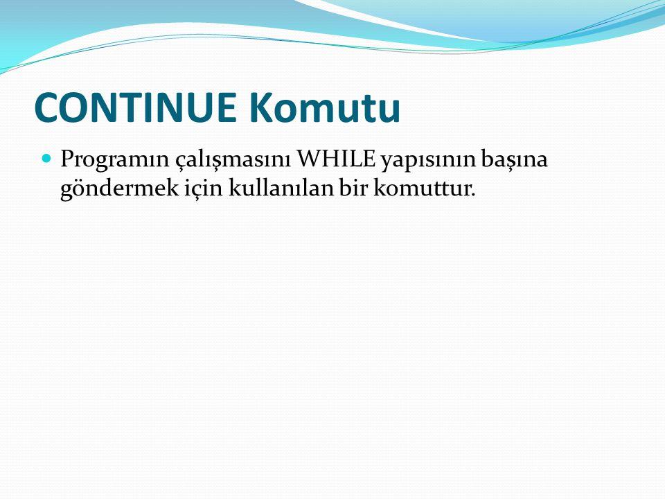 CONTINUE Komutu Programın çalışmasını WHILE yapısının başına göndermek için kullanılan bir komuttur.