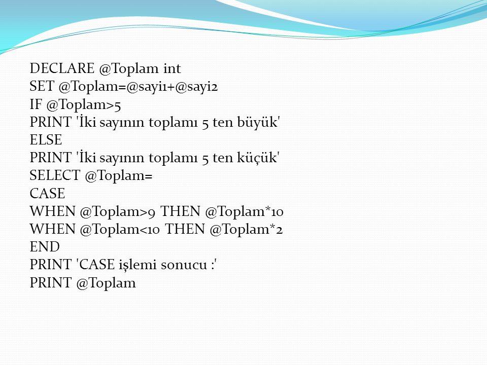 DECLARE @Toplam int SET @Toplam=@sayi1+@sayi2. IF @Toplam>5. PRINT İki sayının toplamı 5 ten büyük
