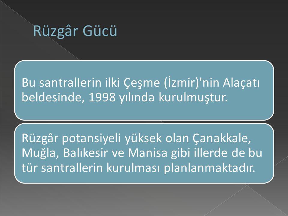Rüzgâr Gücü Bu santralIerin ilki Çeşme (İzmir) nin Alaçatı beldesinde, 1998 yılında kurulmuştur.