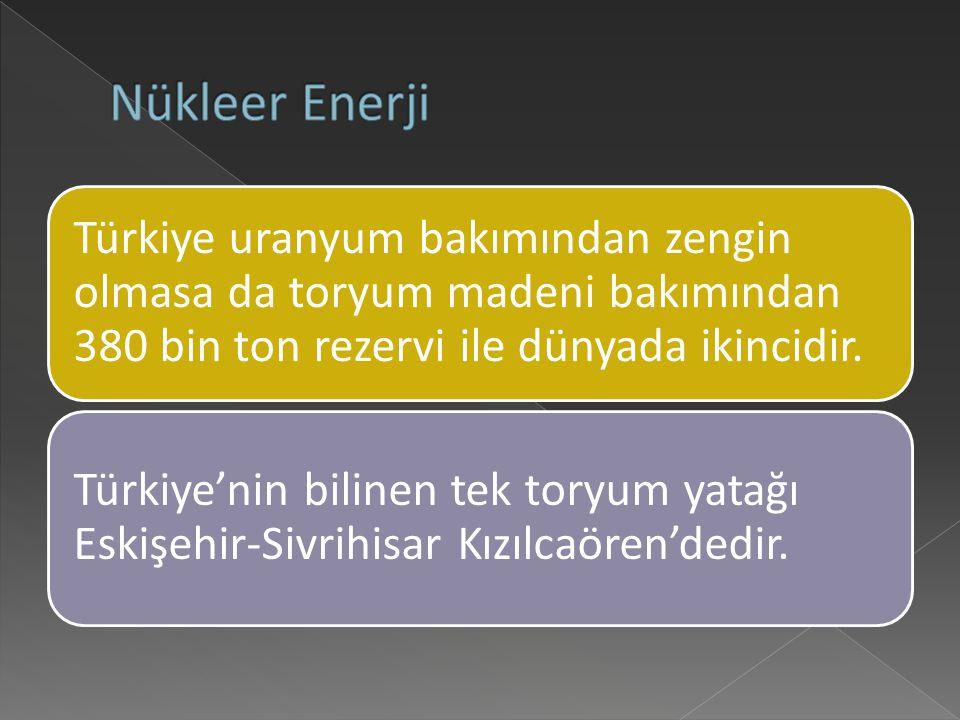 Nükleer Enerji Türkiye uranyum bakımından zengin olmasa da toryum madeni bakımından 380 bin ton rezervi ile dünyada ikincidir.