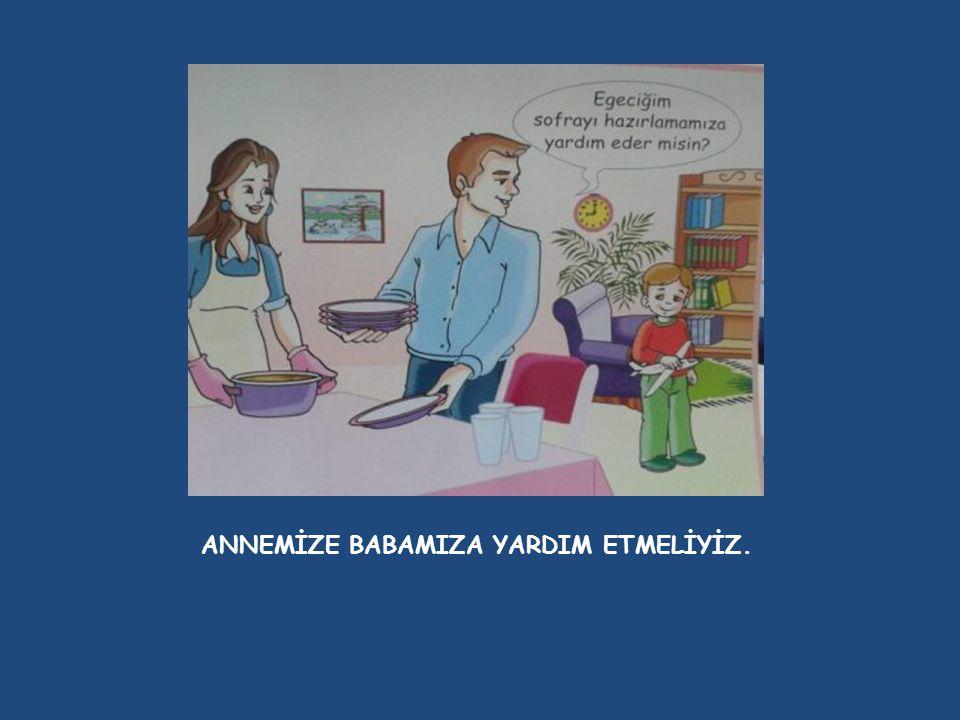 ANNEMİZE BABAMIZA YARDIM ETMELİYİZ.