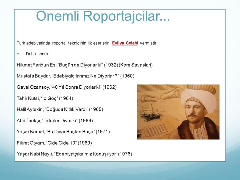 Onemli Roportajcilar... Turk edebiyatinda roportaj tekniginin ilk eserlerini Evliya Celebi vermistir.