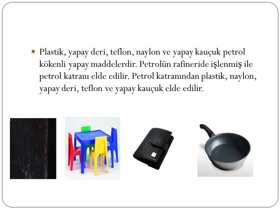 Plastik, yapay deri, teflon, naylon ve yapay kauçuk petrol kökenli yapay maddelerdir.