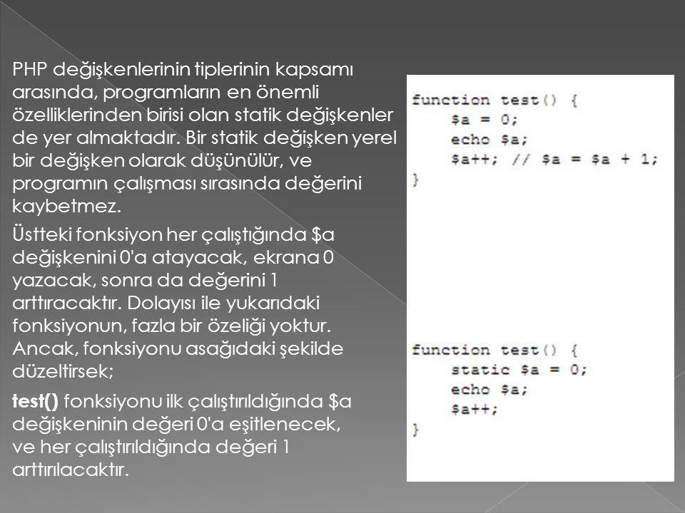 PHP değişkenlerinin tiplerinin kapsamı arasında, programların en önemli özelliklerinden birisi olan statik değişkenler de yer almaktadır. Bir statik değişken yerel bir değişken olarak düşünülür, ve programın çalışması sırasında değerini kaybetmez.