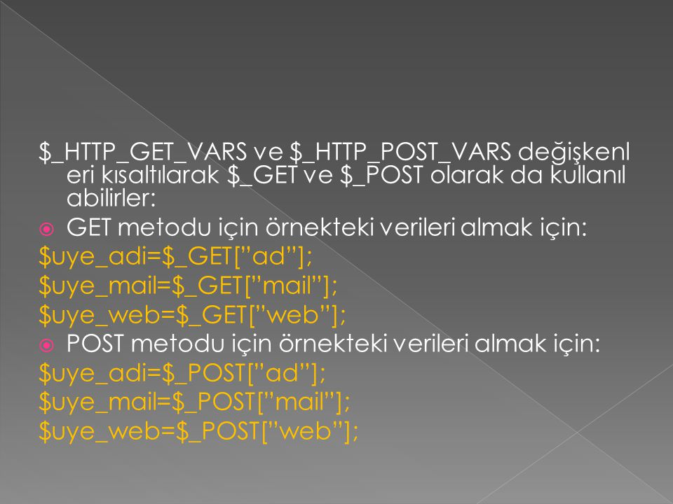 $_HTTP_GET_VARS ve $_HTTP_POST_VARS değişkenleri kısaltılarak $_GET ve $_POST olarak da kullanılabilirler: