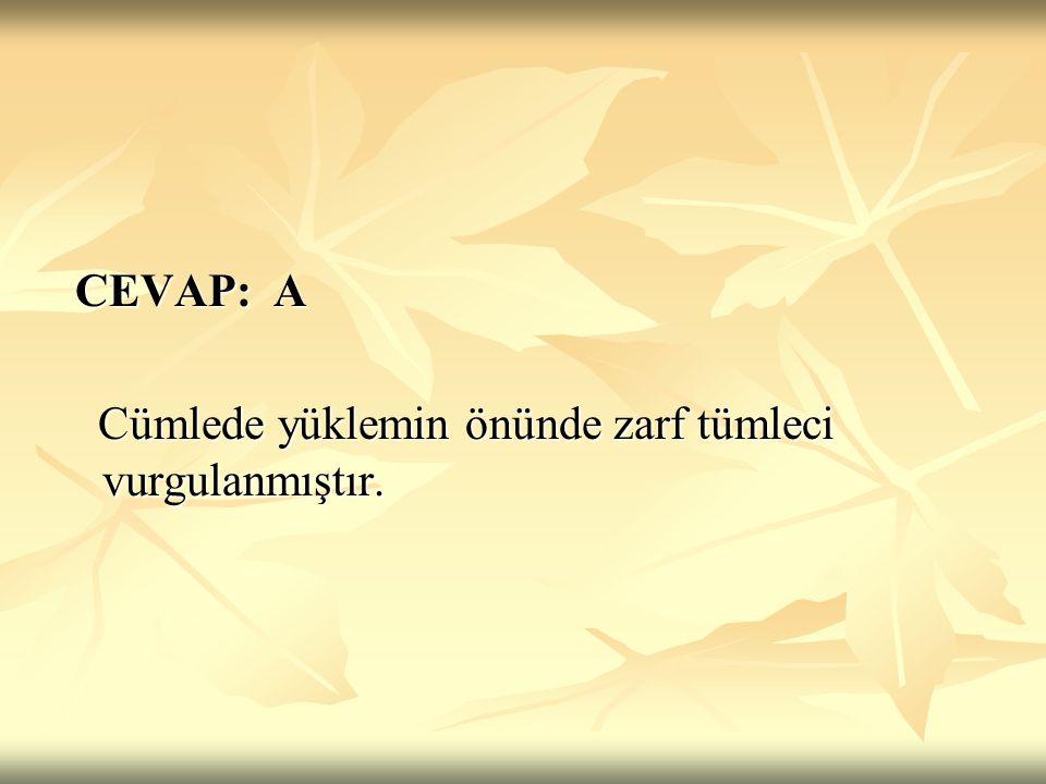 CEVAP: A Cümlede yüklemin önünde zarf tümleci vurgulanmıştır.