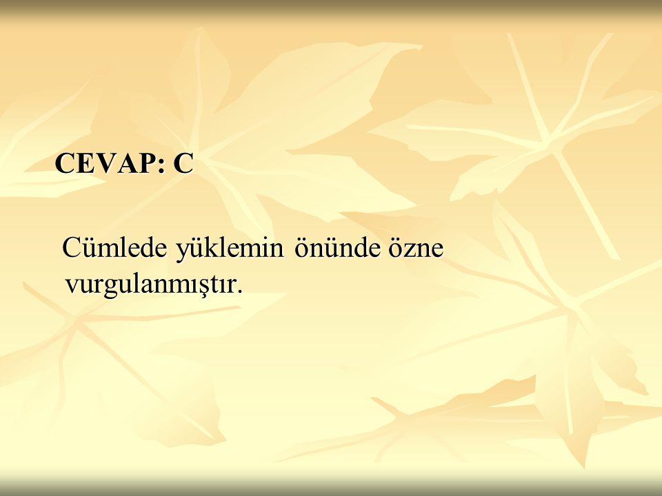 CEVAP: C Cümlede yüklemin önünde özne vurgulanmıştır.