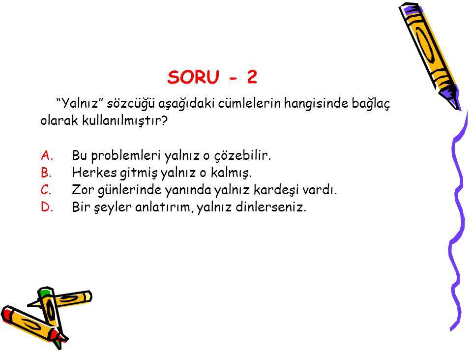 SORU - 2 Yalnız sözcüğü aşağıdaki cümlelerin hangisinde bağlaç