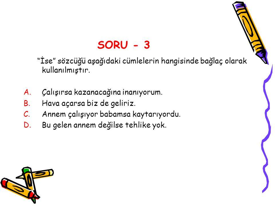SORU - 3 İse sözcüğü aşağıdaki cümlelerin hangisinde bağlaç olarak kullanılmıştır. Çalışırsa kazanacağına inanıyorum.