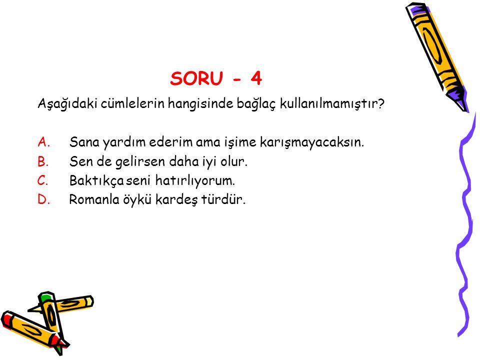 SORU - 4 Aşağıdaki cümlelerin hangisinde bağlaç kullanılmamıştır
