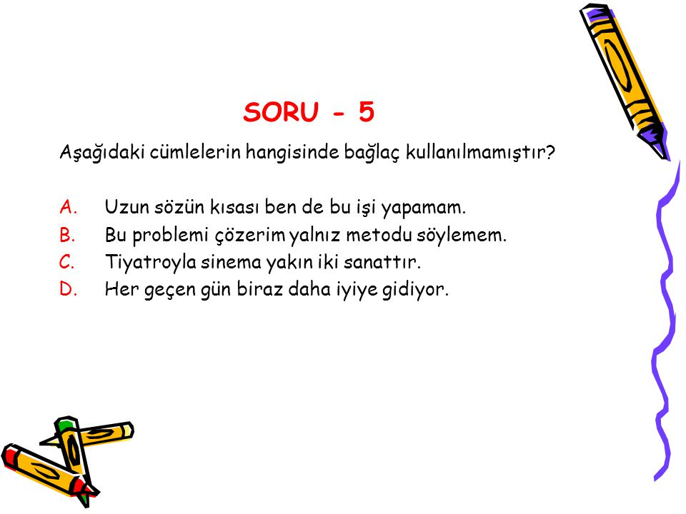SORU - 5 Aşağıdaki cümlelerin hangisinde bağlaç kullanılmamıştır