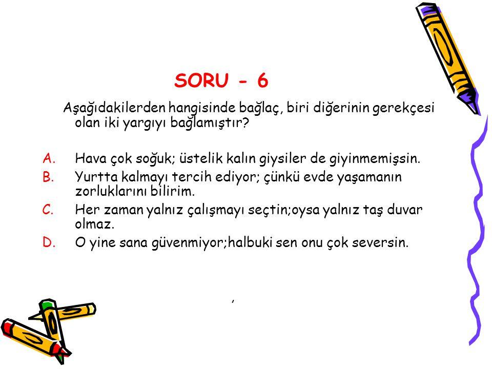 SORU - 6 Aşağıdakilerden hangisinde bağlaç, biri diğerinin gerekçesi olan iki yargıyı bağlamıştır