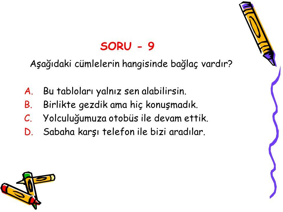 SORU - 9 Aşağıdaki cümlelerin hangisinde bağlaç vardır