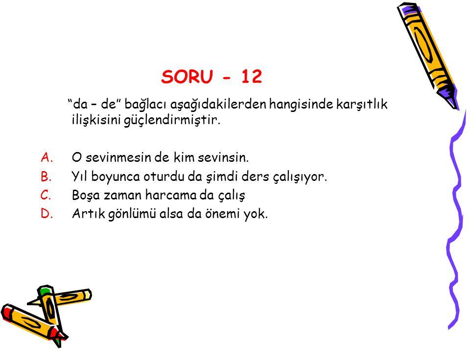 SORU - 12 da – de bağlacı aşağıdakilerden hangisinde karşıtlık ilişkisini güçlendirmiştir. O sevinmesin de kim sevinsin.