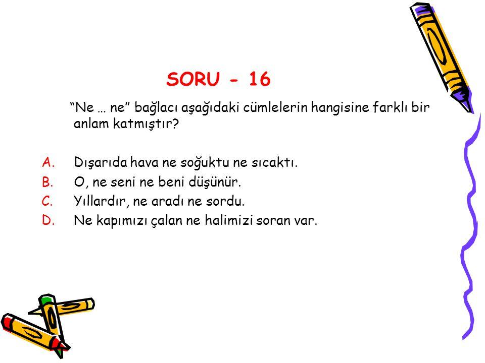 SORU - 16 Ne … ne bağlacı aşağıdaki cümlelerin hangisine farklı bir anlam katmıştır Dışarıda hava ne soğuktu ne sıcaktı.