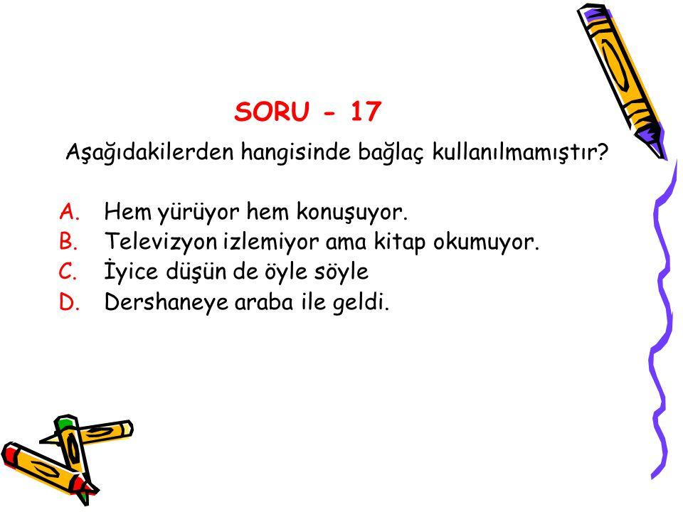 SORU - 17 Aşağıdakilerden hangisinde bağlaç kullanılmamıştır