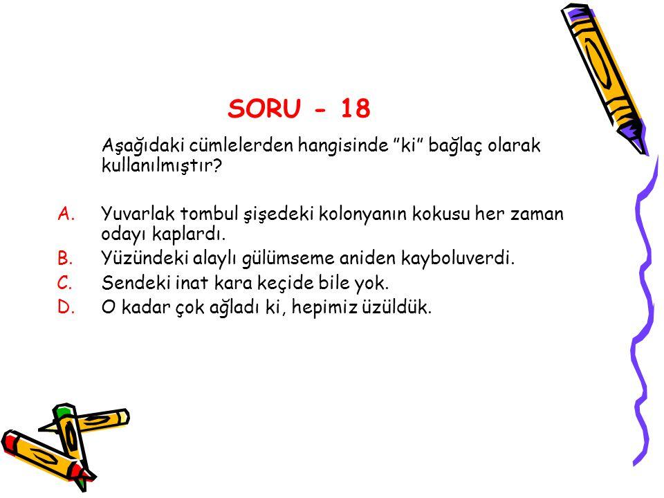SORU - 18 Aşağıdaki cümlelerden hangisinde ki bağlaç olarak kullanılmıştır Yuvarlak tombul şişedeki kolonyanın kokusu her zaman odayı kaplardı.