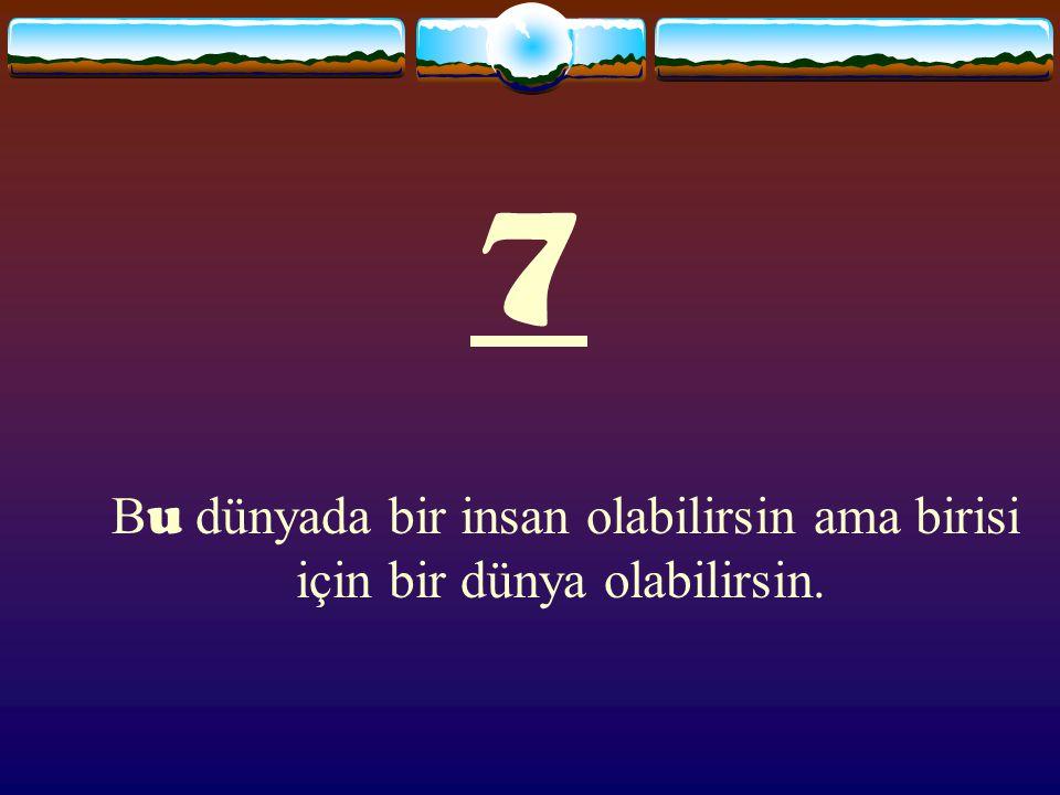 7 Bu dünyada bir insan olabilirsin ama birisi için bir dünya olabilirsin.